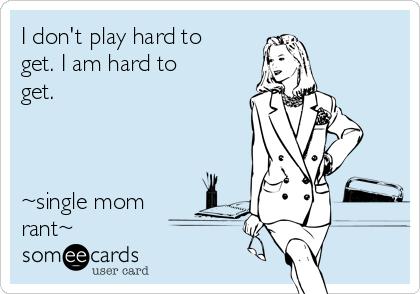 I don't play hard to get. I am hard to get.     ~single mom rant~