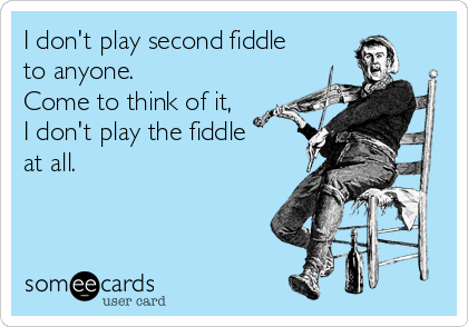 I don't play second fiddle to anyone. Come to think of it, I don't play the fiddle at all.