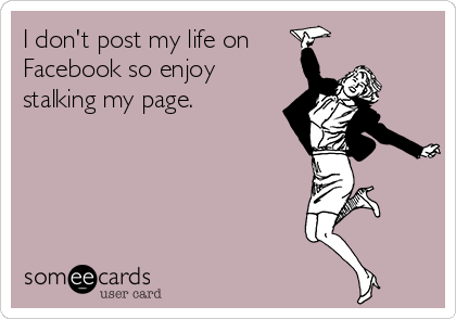 I don't post my life on  Facebook so enjoy stalking my page.