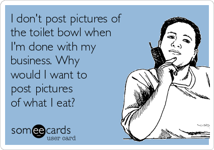 I don't post pictures of the toilet bowl when I'm done with my business. Why would I want to post pictures of what I eat?