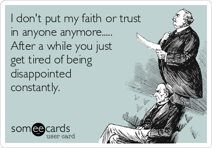I don't put my faith or trust in anyone anymore.....  After a while you just get tired of being disappointed constantly.