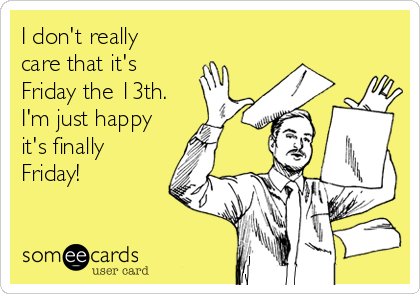 I don't really care that it's Friday the 13th. I'm just happy it's finally Friday!
