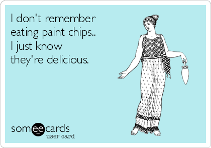 I don't remember eating paint chips..  I just know they're delicious.
