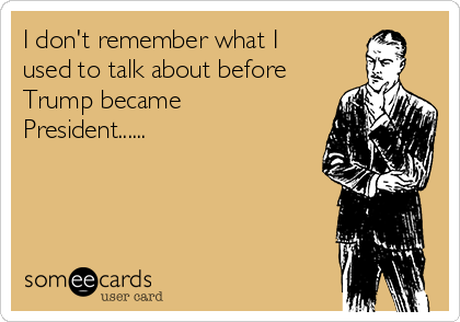 I don't remember what I used to talk about before Trump became President......