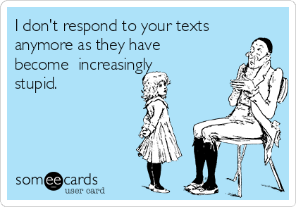 I don't respond to your texts anymore as they have become  increasingly stupid.