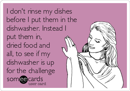 I don't rinse my dishes before I put them in the dishwasher. Instead I put them in, dried food and all, to see if my dishwasher is up for the challenge