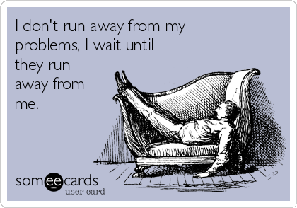 I don't run away from my problems, I wait until they run away from me.