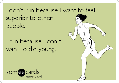 I don't run because I want to feel superior to other people.  I run because I don't want to die young.