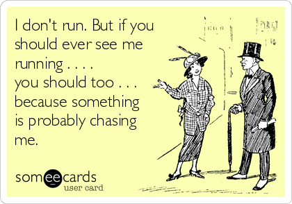 I don't run. But if you should ever see me running . . . .  you should too . . . because something is probably chasing me.