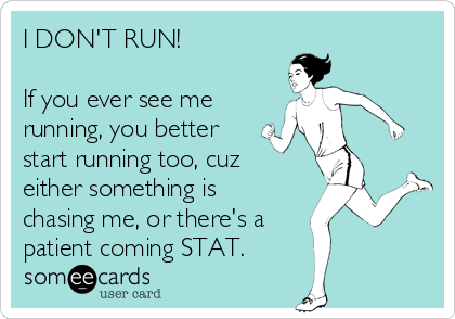 I DON'T RUN!  If you ever see me  running, you better start running too, cuz either something is chasing me, or there's a patient coming STAT.