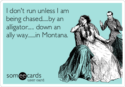 I don't run unless I am being chased.....by an alligator..... down an ally way......in Montana.