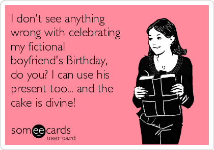 I don't see anything wrong with celebrating my fictional boyfriend's Birthday, do you? I can use his present too... and the cake is divine!