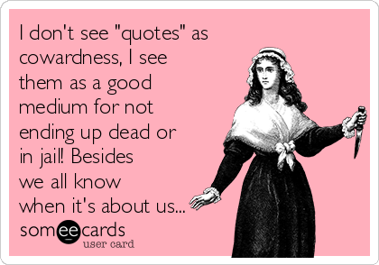 """I don't see """"quotes"""" as cowardness, I see them as a good medium for not ending up dead or in jail! Besides we all know when it's about us..."""