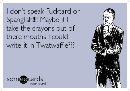 I don't speak Fucktard or Spanglish!!!! Maybe if I take the crayons out of there mouths I could write it in Twatwaffle???