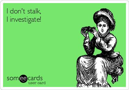 I don't stalk,                         I investigate!