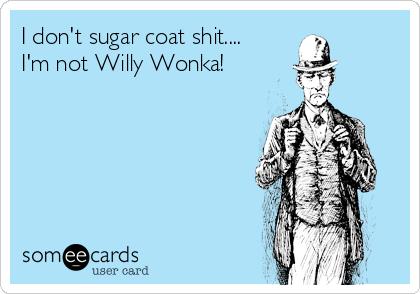 I don't sugar coat shit.... I'm not Willy Wonka!