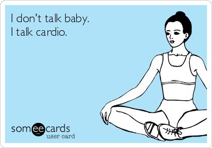 I don't talk baby. I talk cardio.