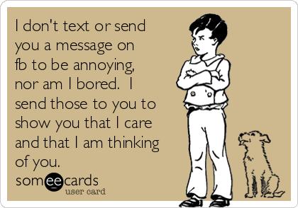 I don't text or send you a message on fb to be annoying, nor am