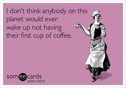 I don't think anybody on this planet would ever wake up not having their first cup of coffee.