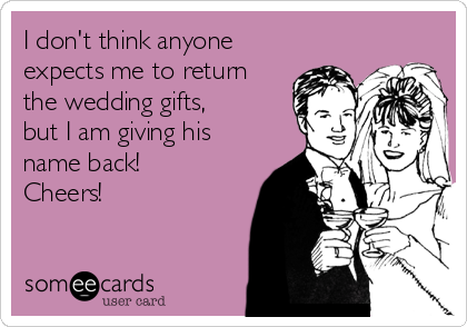 I don't think anyone expects me to return the wedding gifts, but I am giving his name back! Cheers!
