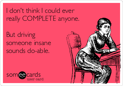 I don't think I could ever really COMPLETE anyone.  But driving someone insane sounds do-able.