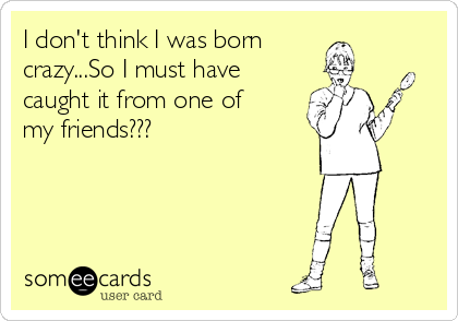 I don't think I was born crazy...So I must have    caught it from one of my friends???