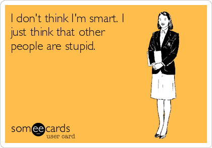 I don't think I'm smart. I just think that other people are stupid.