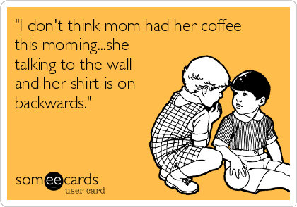"""""""I don't think mom had her coffee this morning...she talking to the wall and her shirt is on backwards."""""""