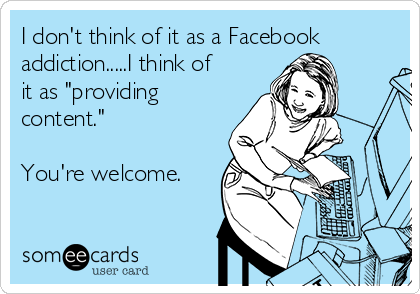 """I don't think of it as a Facebook addiction.....I think of it as """"providing content.""""  You're welcome."""