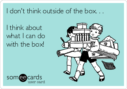 I don't think outside of the box. . .  I think about what I can do with the box!