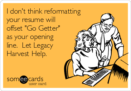"I don't think reformatting your resume will offset ""Go Getter"" as your opening line.  Let Legacy Harvest Help."
