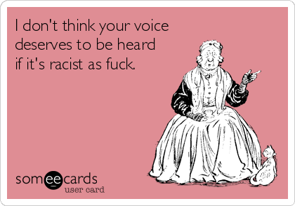 I don't think your voice  deserves to be heard if it's racist as fuck.