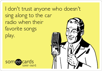 I don't trust anyone who doesn't sing along to the car radio when their favorite songs play.