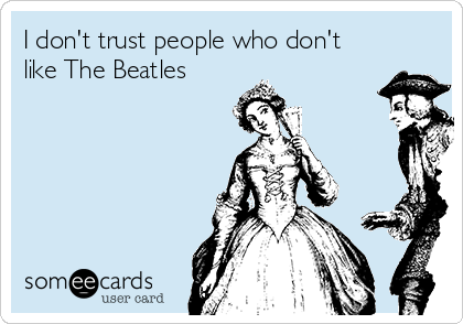 I don't trust people who don't like The Beatles