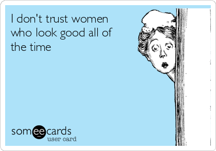 I don't trust women who look good all of the time