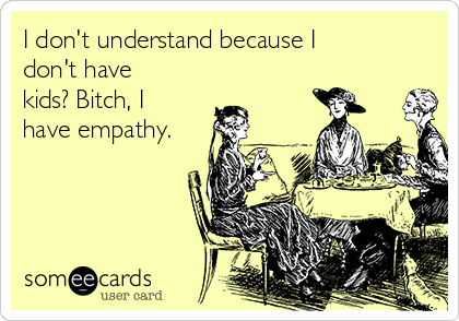 I don't understand because I don't have kids? Bitch, I have empathy.