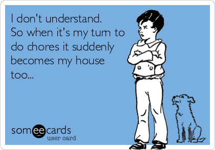 I don't understand.  So when it's my turn to do chores it suddenly  becomes my house  too...