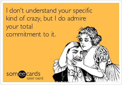I don't understand your specific kind of crazy, but I do admire your