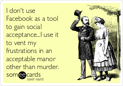 I don't use Facebook as a tool to gain social acceptance...I use it to vent my frustrations in an acceptable manor other than murder.