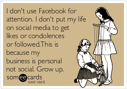 I don't use Facebook for  attention. I don't put my life on social media to get likes or condolences or followed.This is because my business is personal not social. Grow up.