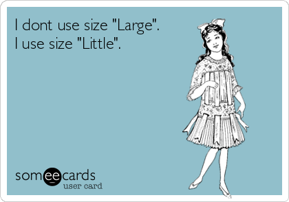 "I dont use size ""Large"".  I use size ""Little""."