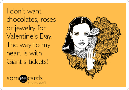 I don't want chocolates, roses or jewelry for Valentine's Day. The way to my heart is with Giant's tickets!