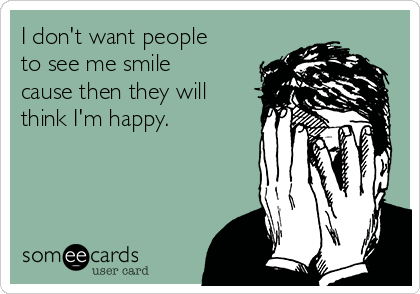 I don't want people to see me smile cause then they will think I'm happy.