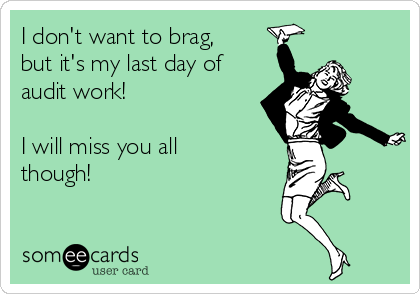 I don't want to brag, but it's my last day of audit work!   I will miss you all though!