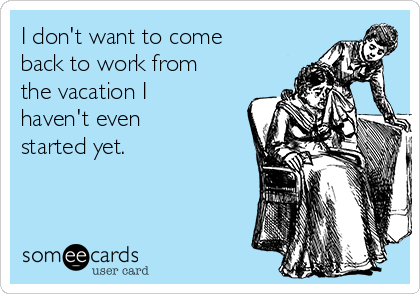 I don't want to come back to work from the vacation I haven't even started yet.