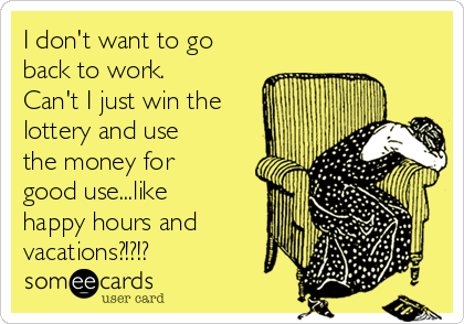 I don't want to go back to work.  Can't I just win the lottery and use the money for good use...like happy hours and vacations?!?!?
