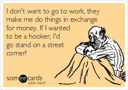 I don't want to go to work, they make me do things in exchange for money. If I wanted to be a hooker, I'd go stand on a street corner!