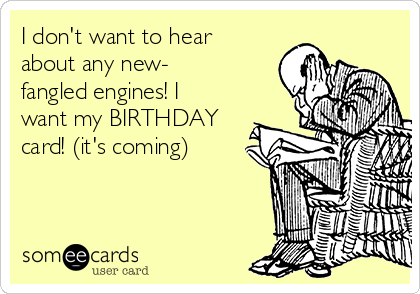I don't want to hear about any new- fangled engines! I want my BIRTHDAY card! (it's coming)
