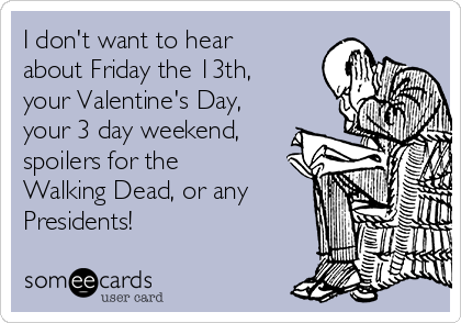 I Donu0027t Want To Hear About Friday The 13th, Your Valentineu0027s Day,