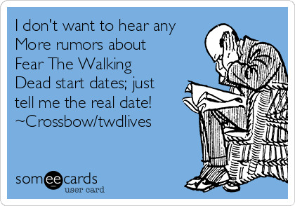 I don't want to hear any More rumors about Fear The Walking Dead start dates; just tell me the real date! ~Crossbow/twdlives